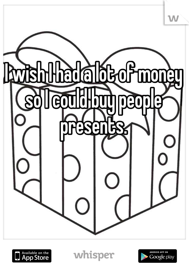 I wish I had a lot of money so I could buy people presents.