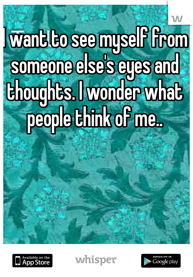 I want to see myself from someone else's eyes and thoughts. I wonder what people think of me..