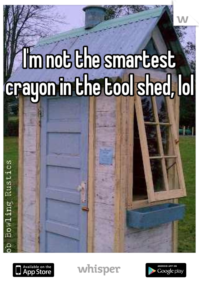 I'm not the smartest crayon in the tool shed, lol