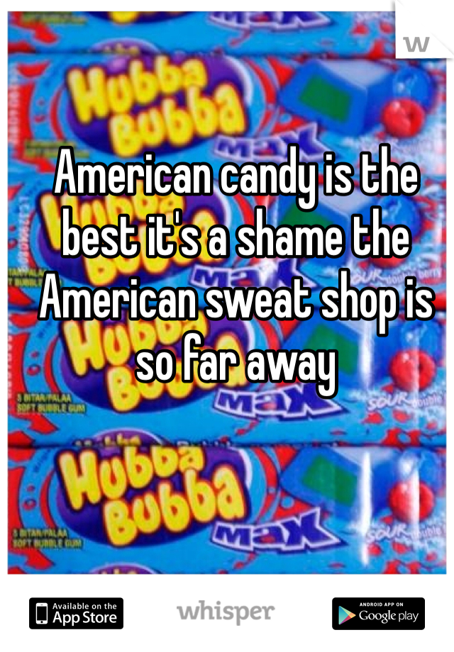 American candy is the best it's a shame the American sweat shop is so far away