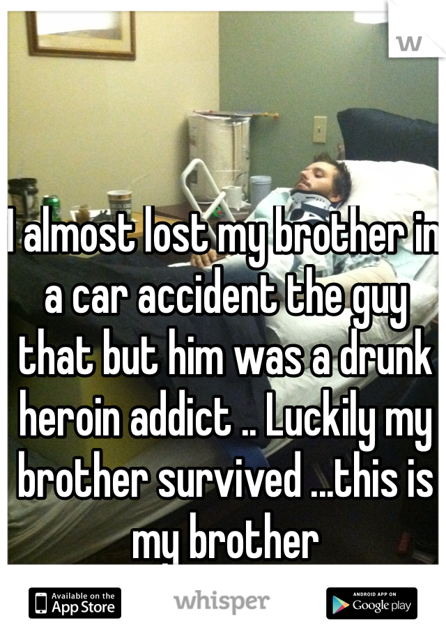 I almost lost my brother in a car accident the guy that but him was a drunk heroin addict .. Luckily my brother survived ...this is my brother