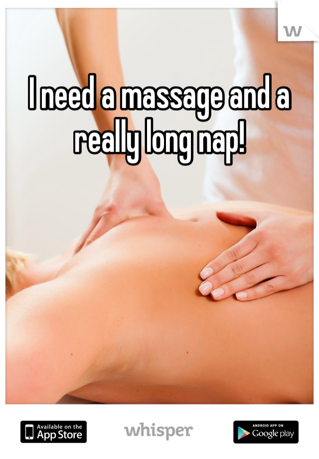 I need a massage and a really long nap!