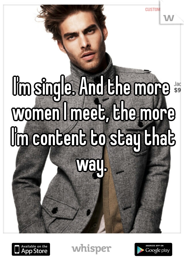 I'm single. And the more women I meet, the more I'm content to stay that way.