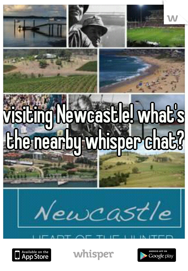 visiting Newcastle! what's the nearby whisper chat?