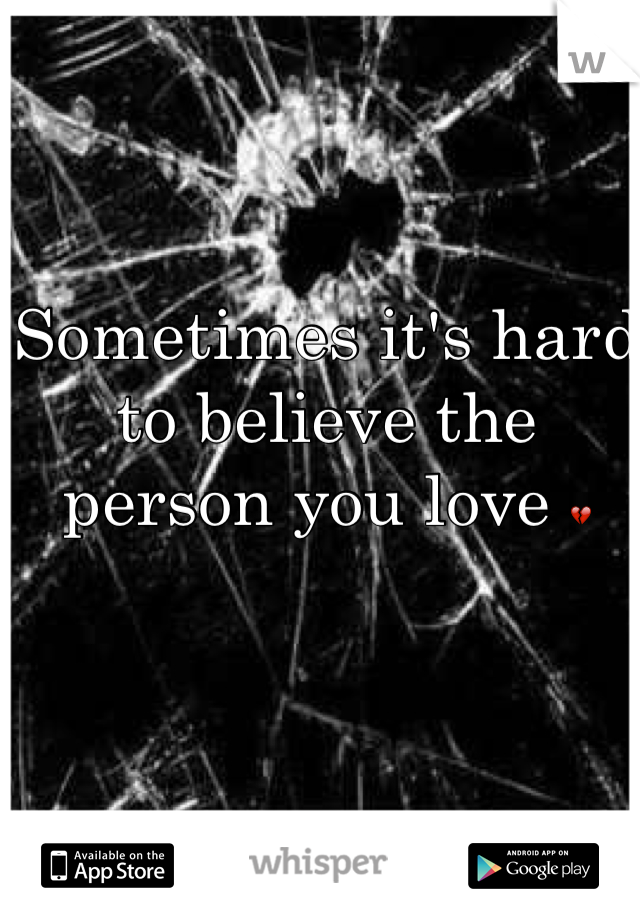Sometimes it's hard to believe the person you love 💔