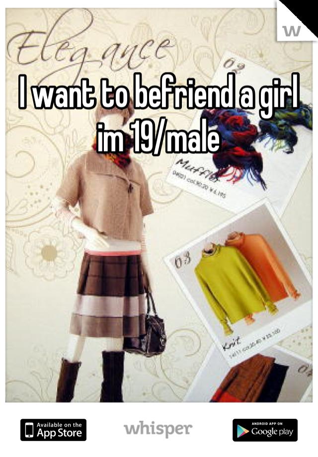 I want to befriend a girl im 19/male