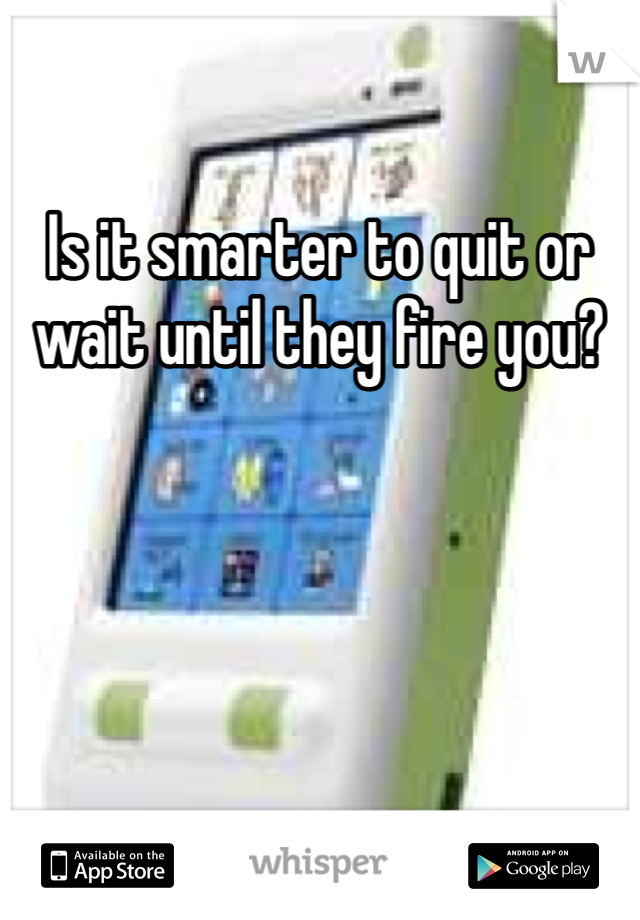 Is it smarter to quit or wait until they fire you?
