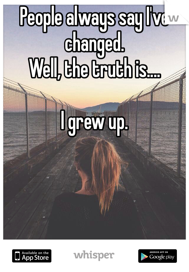 People always say I've changed. Well, the truth is....  I grew up.