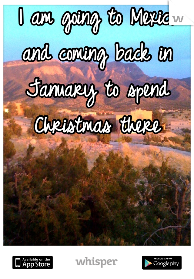 I am going to Mexico and coming back in January to spend Christmas there