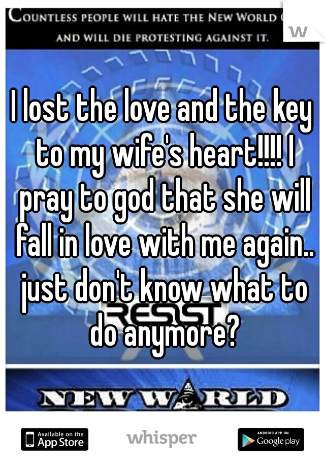I lost the love and the key to my wife's heart!!!! I pray to god that she will fall in love with me again.. just don't know what to do anymore?