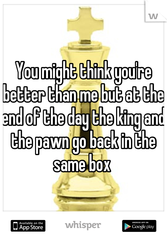 You might think you're better than me but at the end of the day the king and the pawn go back in the same box