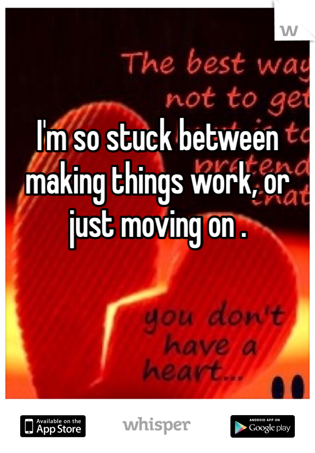 I'm so stuck between making things work, or just moving on .