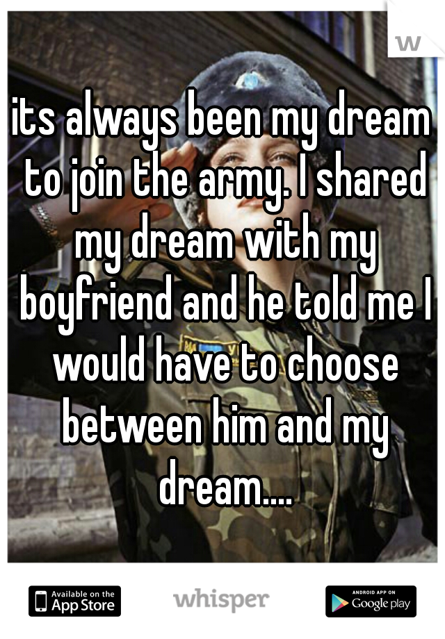 its always been my dream to join the army. I shared my dream with my boyfriend and he told me I would have to choose between him and my dream....