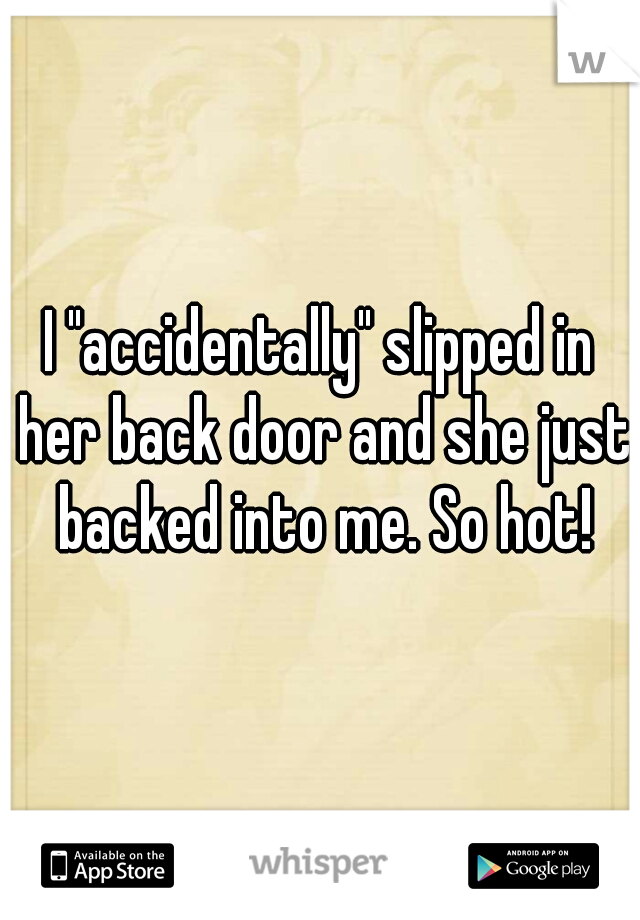 "I ""accidentally"" slipped in her back door and she just backed into me. So hot!"