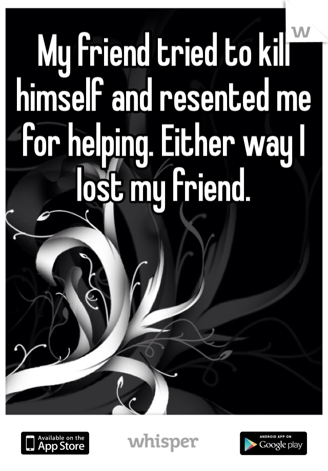 My friend tried to kill himself and resented me for helping. Either way I lost my friend.