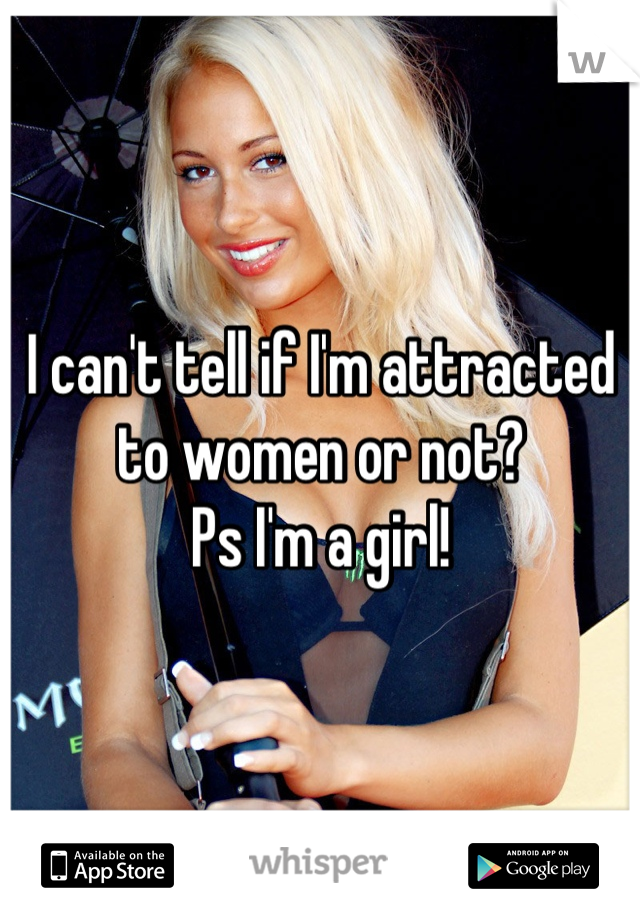 I can't tell if I'm attracted to women or not?  Ps I'm a girl!