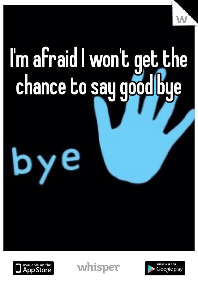 I'm afraid I won't get the chance to say good bye