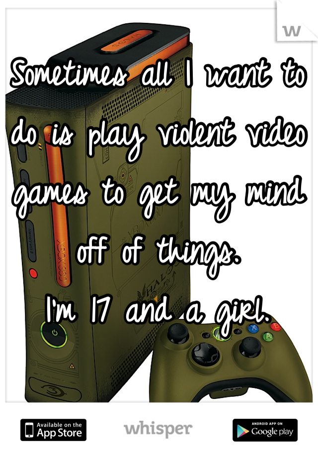 Sometimes all I want to do is play violent video games to get my mind off of things.  I'm 17 and a girl.