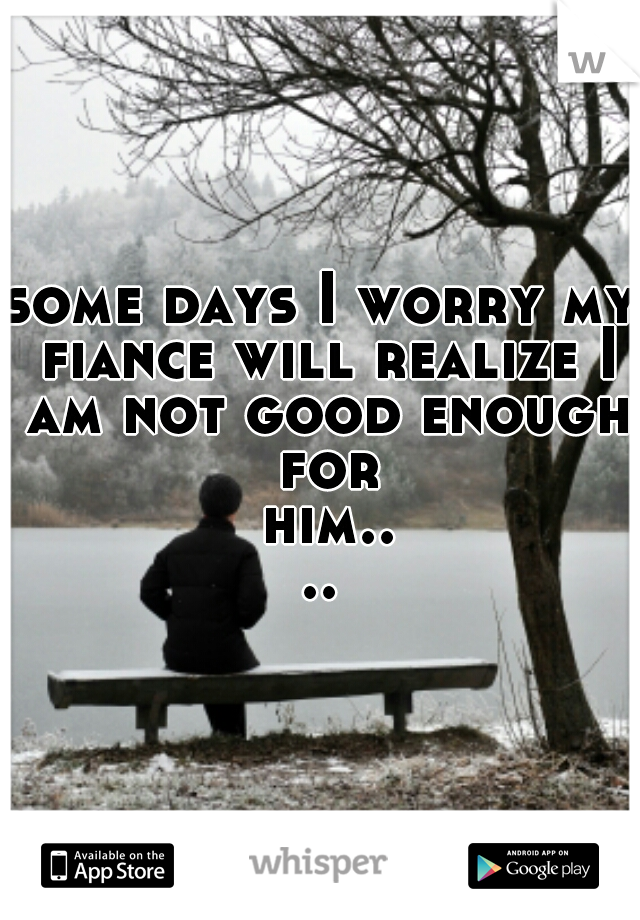 some days I worry my fiance will realize I am not good enough for him....