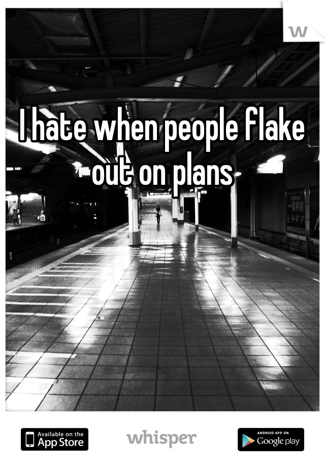 I hate when people flake out on plans