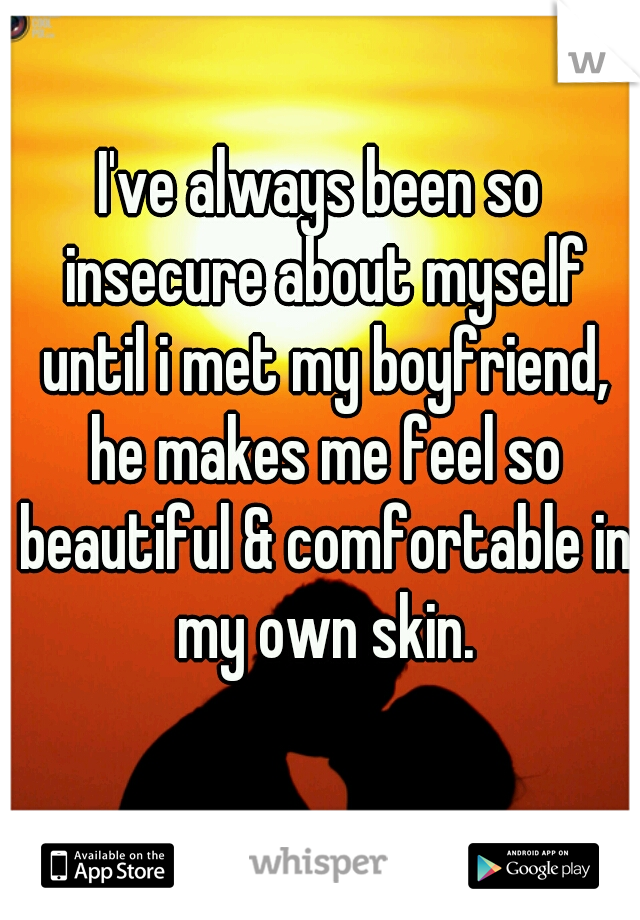 I've always been so insecure about myself until i met my boyfriend, he makes me feel so beautiful & comfortable in my own skin.