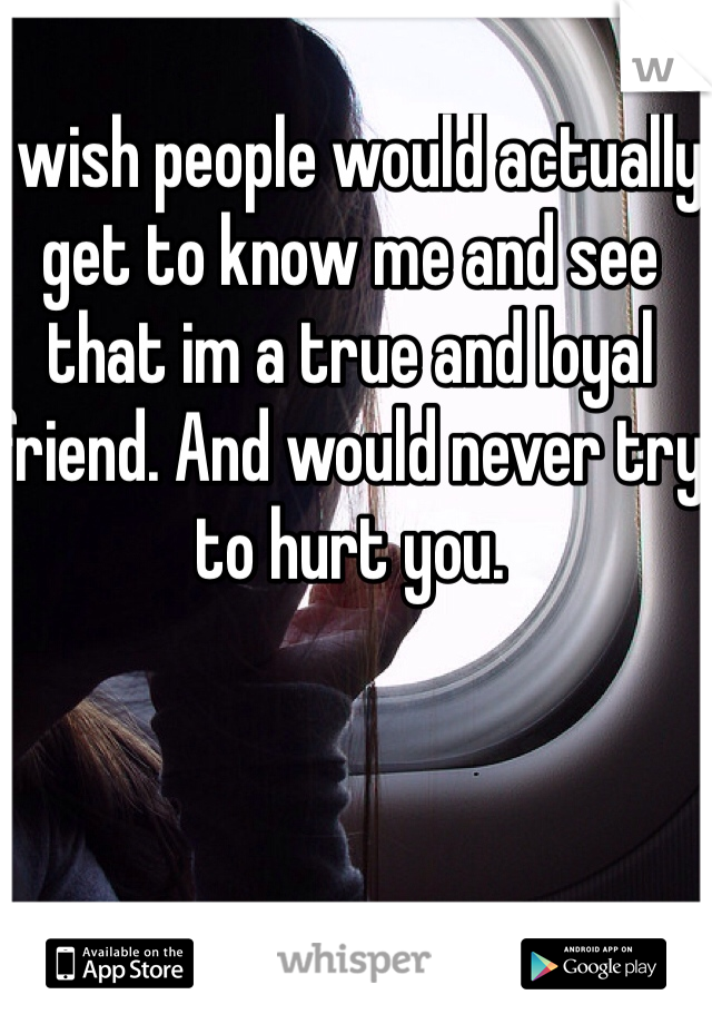 I wish people would actually get to know me and see that im a true and loyal friend. And would never try to hurt you.