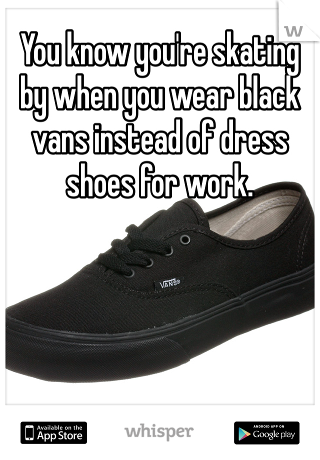 You know you're skating by when you wear black vans instead of dress shoes for work.