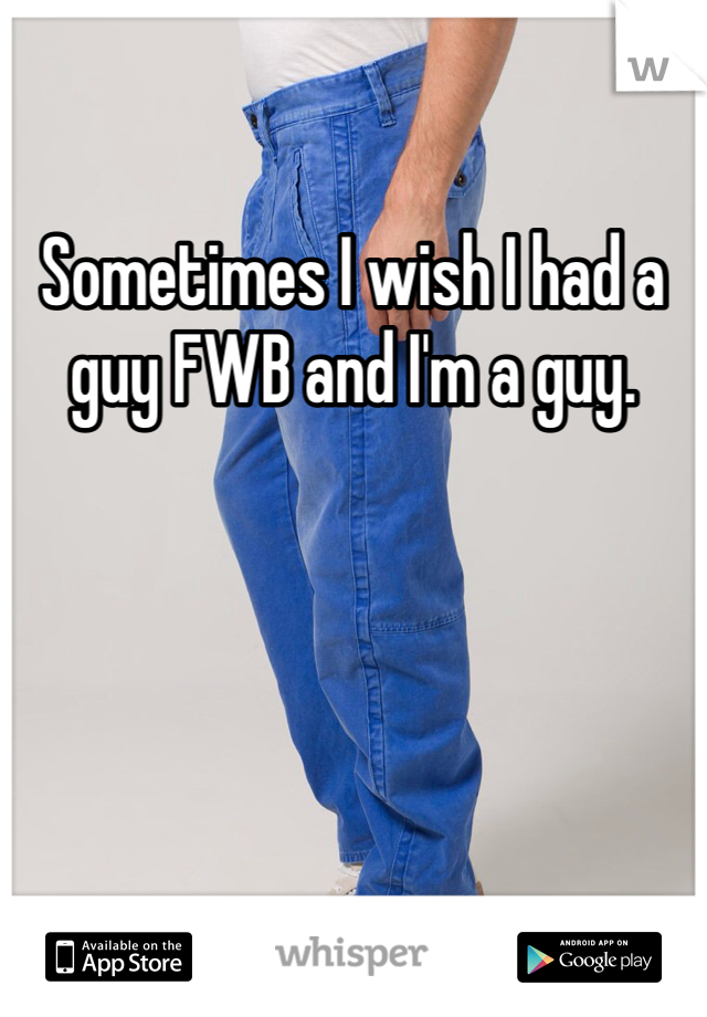 Sometimes I wish I had a guy FWB and I'm a guy.