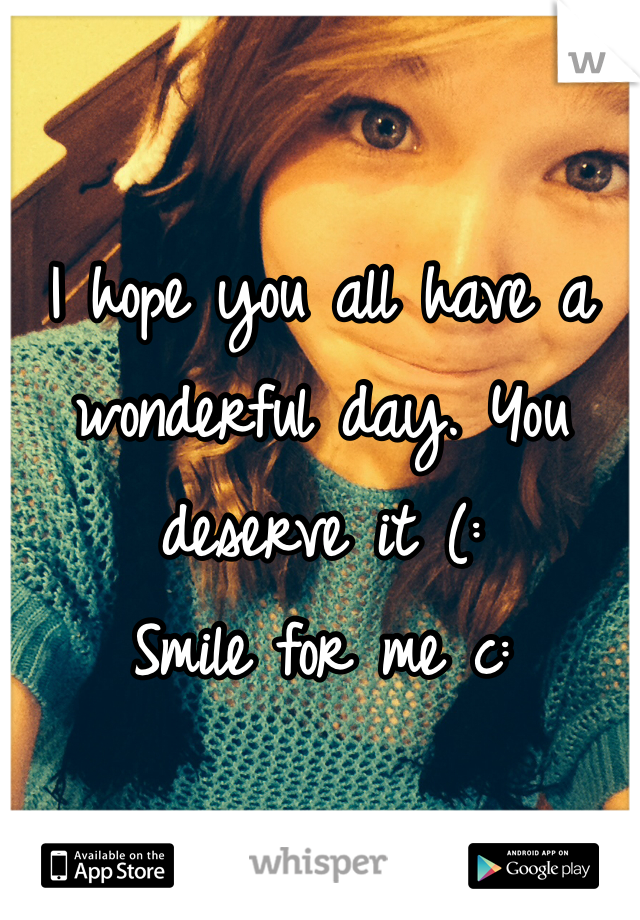 I hope you all have a wonderful day. You deserve it (:  Smile for me c: