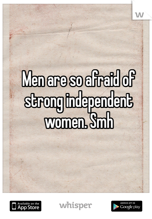 Men are so afraid of strong independent women. Smh