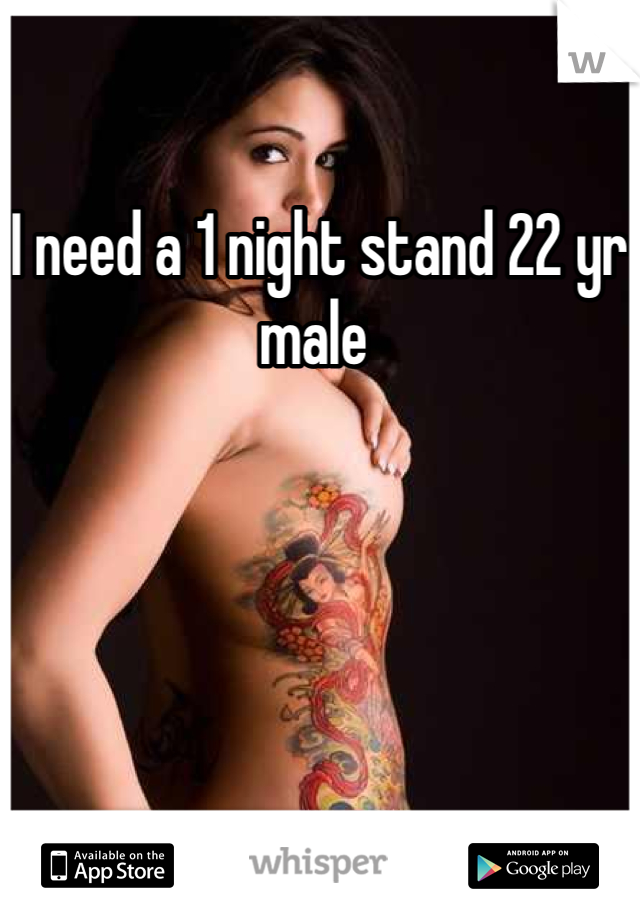 I need a 1 night stand 22 yr male