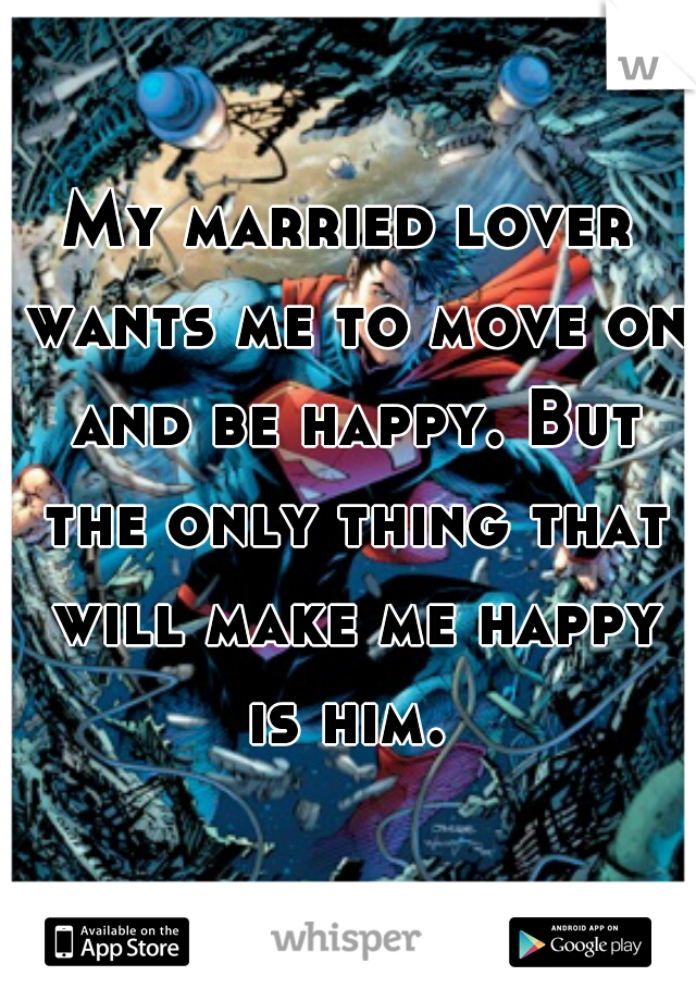 My married lover wants me to move on and be happy. But the only thing that will make me happy is him.