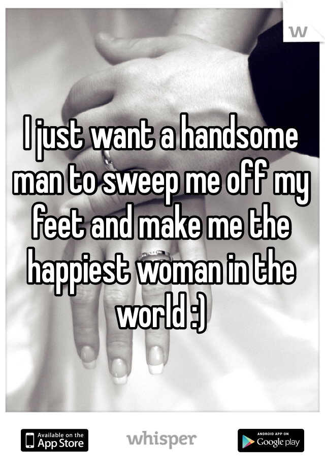 I just want a handsome man to sweep me off my feet and make me the happiest woman in the world :)