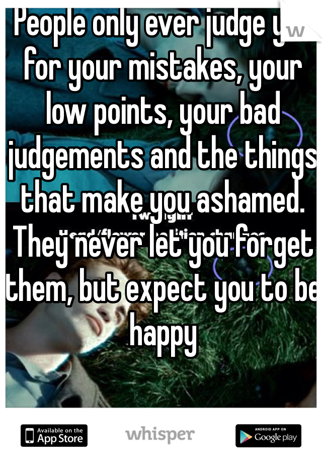 People only ever judge you for your mistakes, your low points, your bad judgements and the things that make you ashamed. They never let you forget them, but expect you to be happy