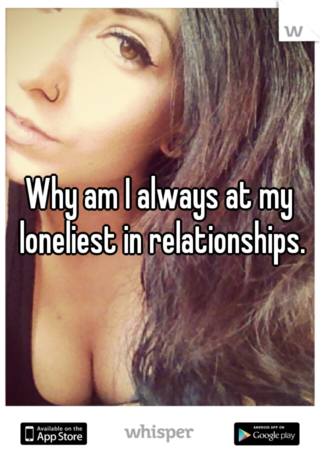 Why am I always at my loneliest in relationships.