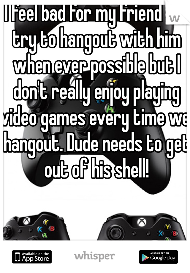 I feel bad for my friend so I try to hangout with him when ever possible but I don't really enjoy playing video games every time we hangout. Dude needs to get out of his shell!