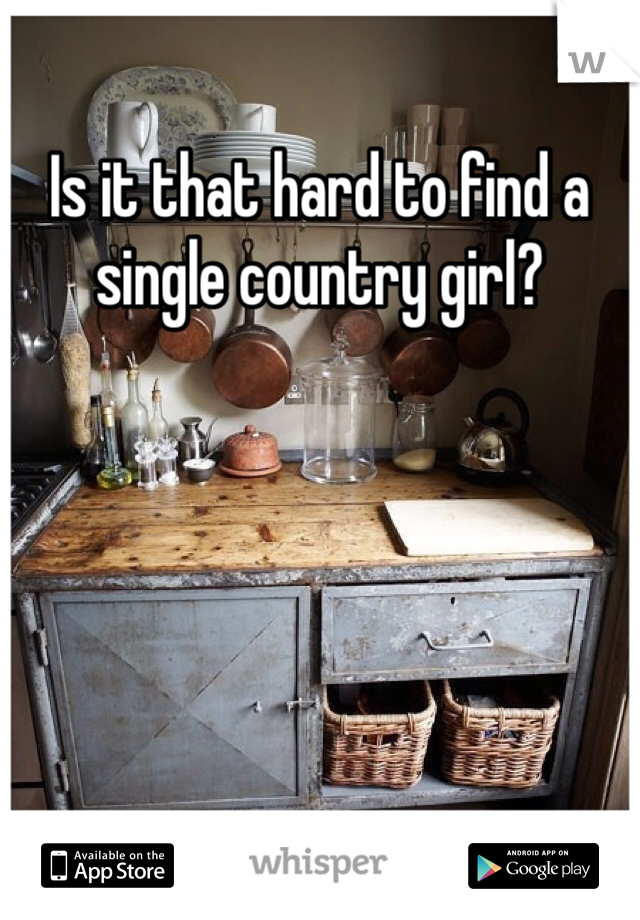 Is it that hard to find a single country girl?