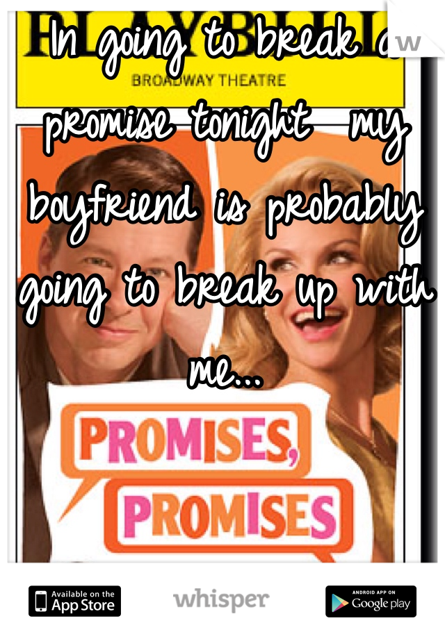 In going to break a promise tonight  my boyfriend is probably going to break up with me...