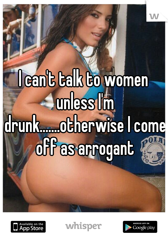 I can't talk to women unless I'm drunk.......otherwise I come off as arrogant