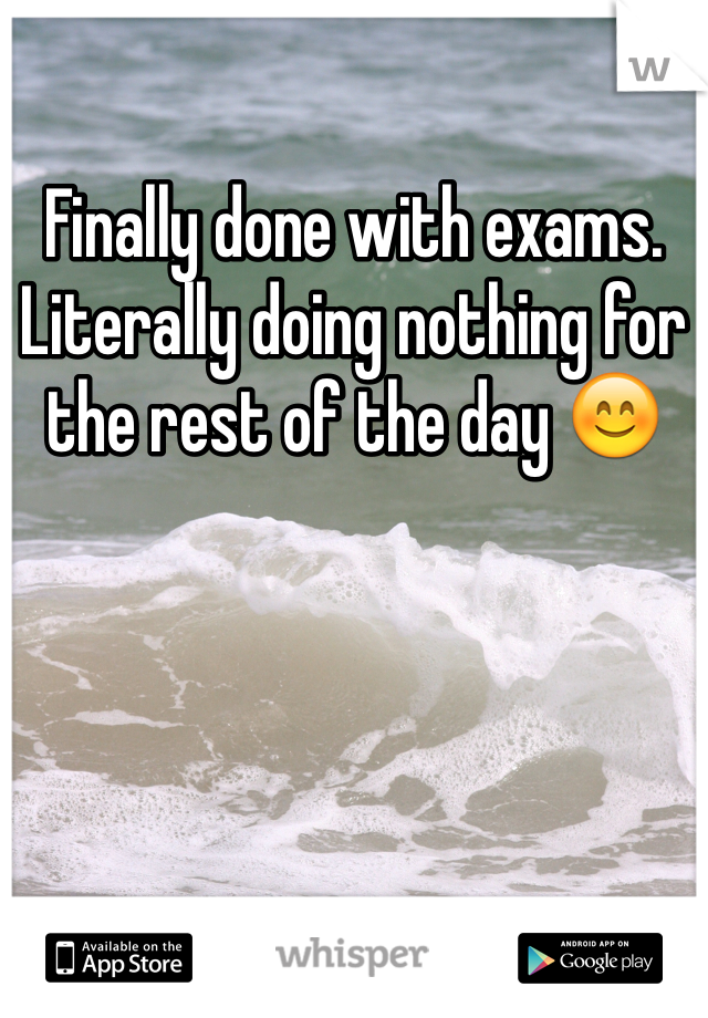 Finally done with exams. Literally doing nothing for the rest of the day 😊