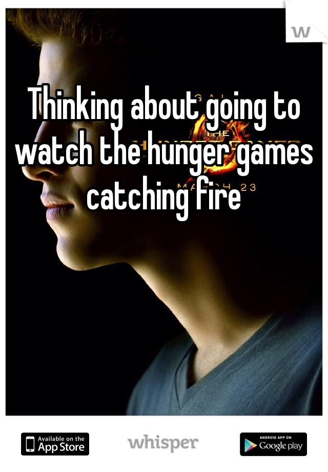 Thinking about going to watch the hunger games catching fire