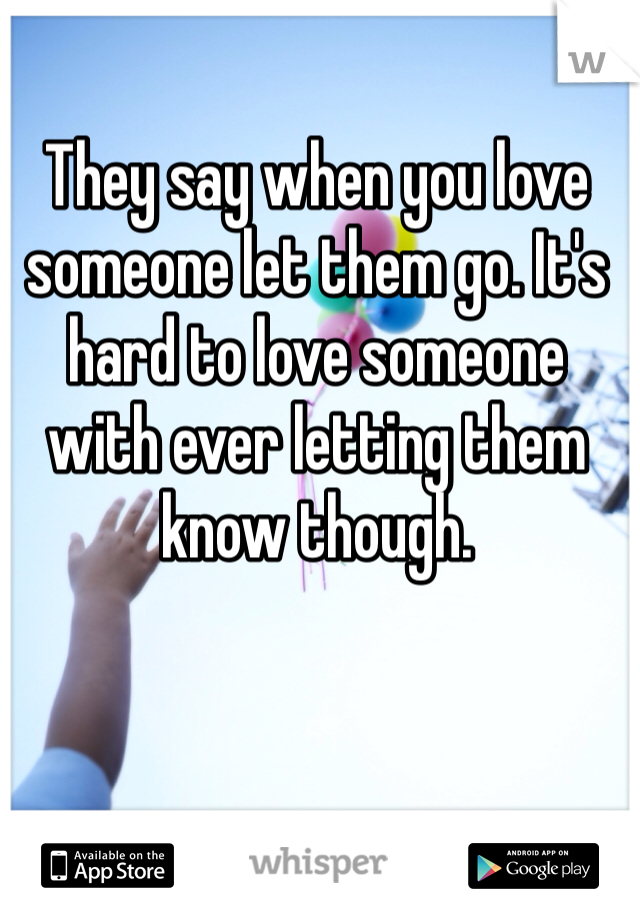 They say when you love someone let them go. It's hard to love someone with ever letting them know though.