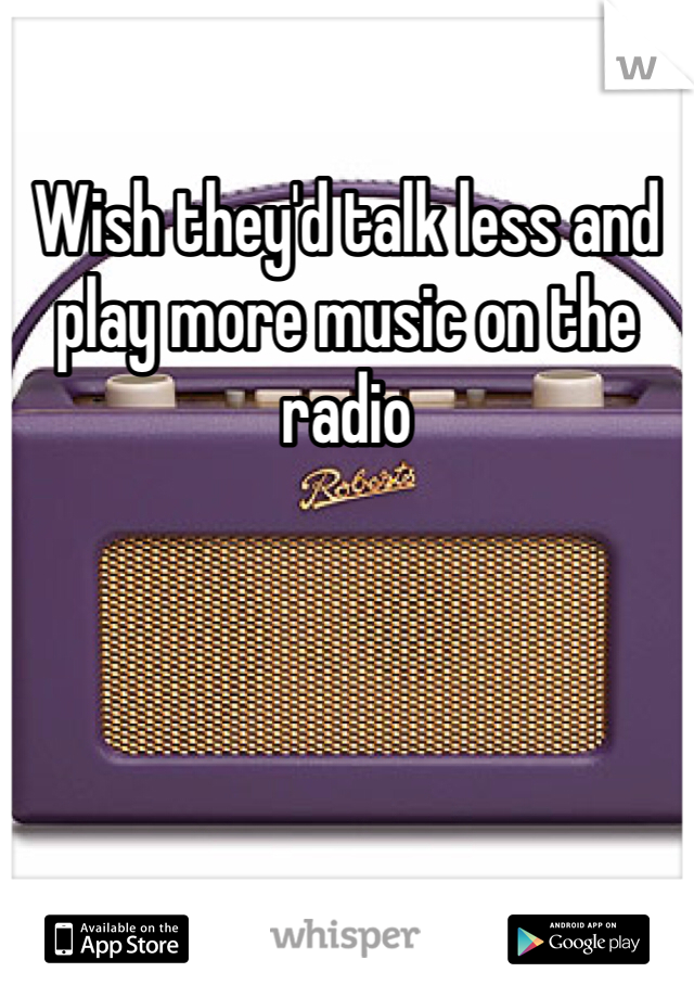 Wish they'd talk less and play more music on the radio