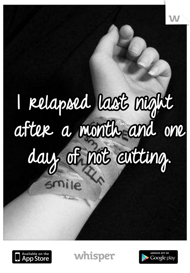 I relapsed last night after a month and one day of not cutting.