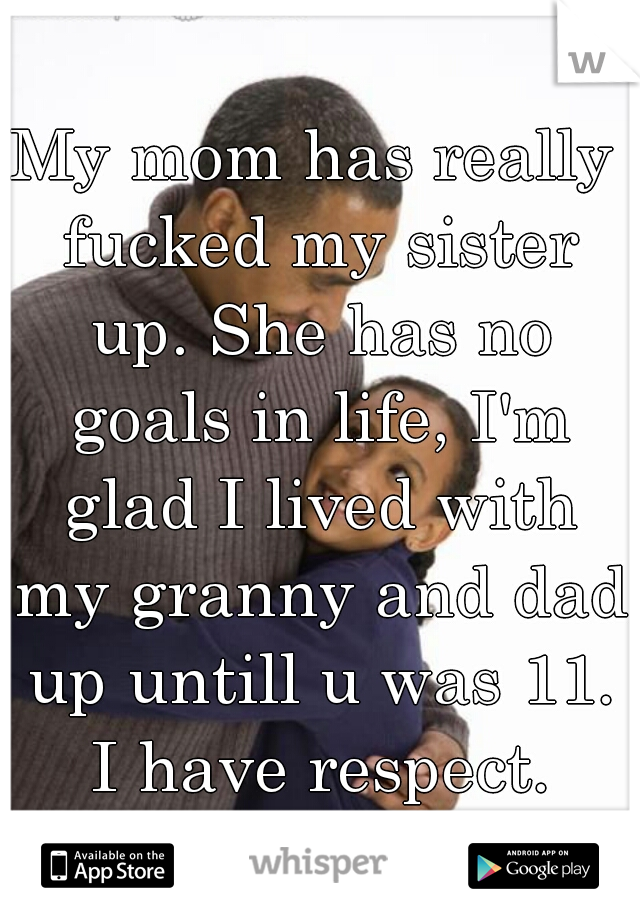 My mom has really fucked my sister up. She has no goals in life, I'm glad I lived with my granny and dad up untill u was 11. I have respect.
