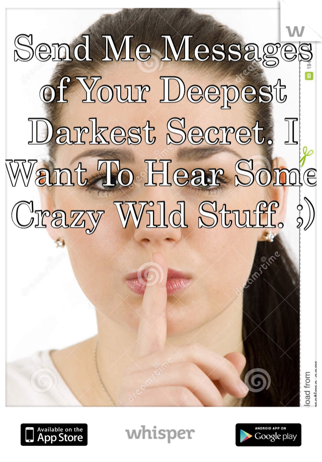 Send Me Messages of Your Deepest Darkest Secret. I Want To Hear Some Crazy Wild Stuff. ;)
