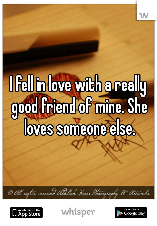 I fell in love with a really good friend of mine. She loves someone else.