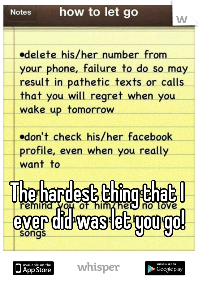 The hardest thing that I ever did was let you go!