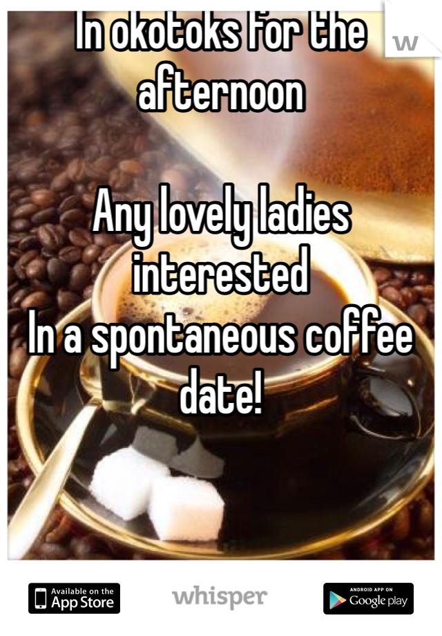 In okotoks for the afternoon  Any lovely ladies interested  In a spontaneous coffee date!