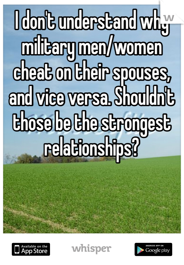 I don't understand why military men/women cheat on their spouses, and vice versa. Shouldn't those be the strongest relationships?